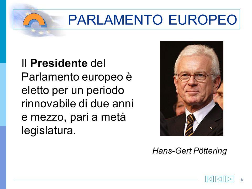 8 PARLAMENTO EUROPEO Il Presidente del Parlamento europeo è eletto per un periodo rinnovabile di due anni e mezzo, pari a metà legislatura. Hans-Gert