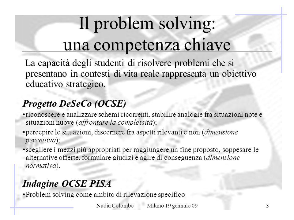Nadia Colombo Milano 19 gennaio 093 Il problem solving: una competenza chiave La capacità degli studenti di risolvere problemi che si presentano in contesti di vita reale rappresenta un obiettivo educativo strategico.