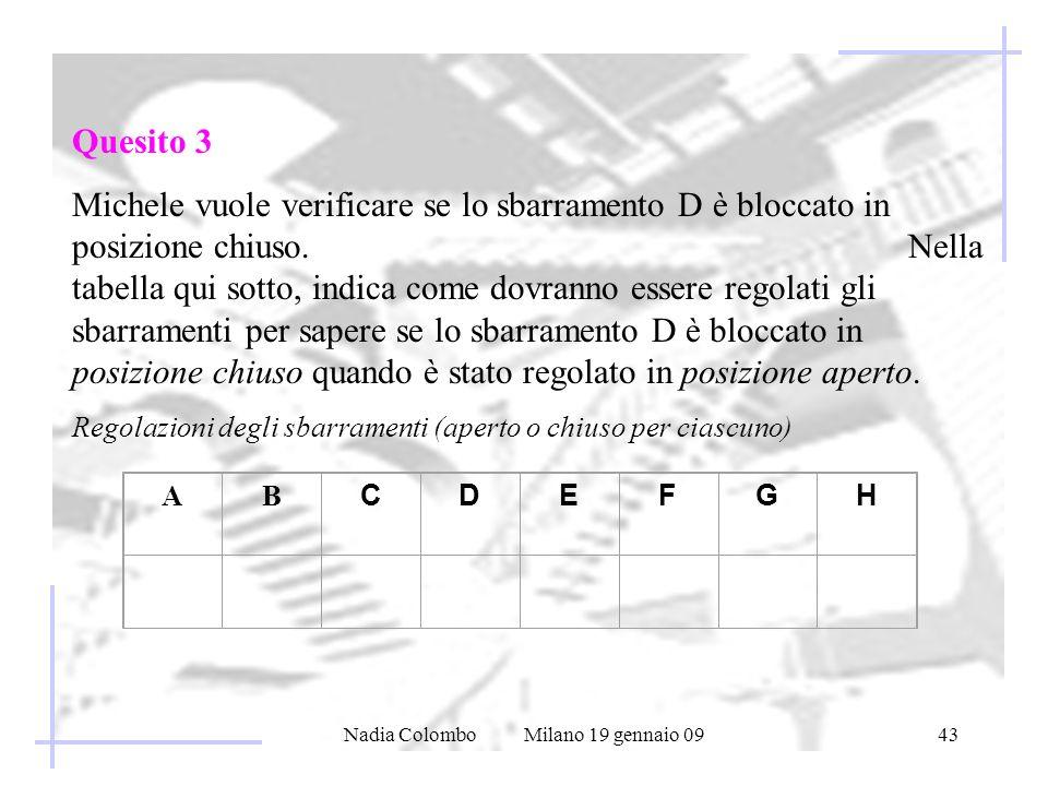 Nadia Colombo Milano 19 gennaio 0943 Quesito 3 Michele vuole verificare se lo sbarramento D è bloccato in posizione chiuso. Nella tabella qui sotto, i
