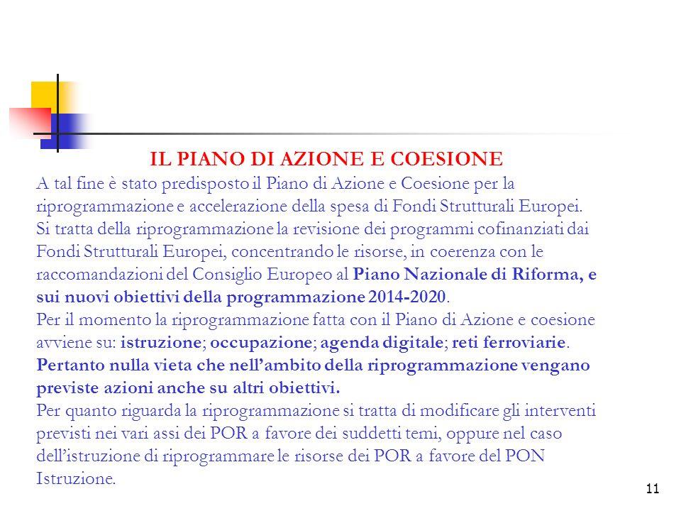 11 IL PIANO DI AZIONE E COESIONE A tal fine è stato predisposto il Piano di Azione e Coesione per la riprogrammazione e accelerazione della spesa di Fondi Strutturali Europei.