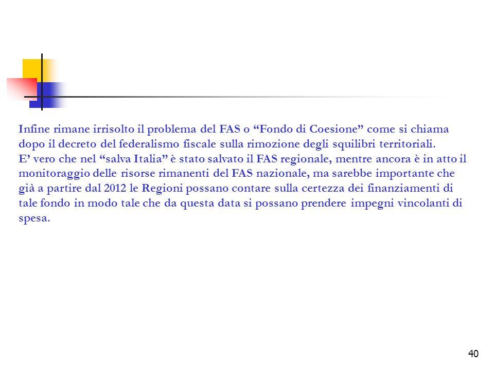 40 Infine rimane irrisolto il problema del FAS o Fondo di Coesione come si chiama dopo il decreto del federalismo fiscale sulla rimozione degli squilibri territoriali.