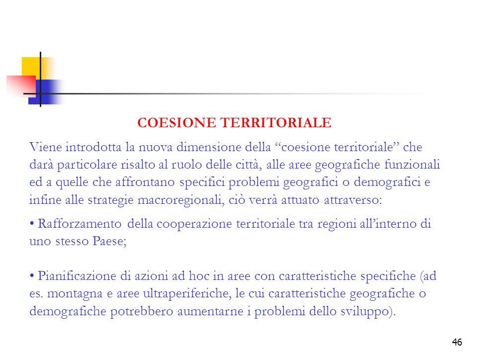46 COESIONE TERRITORIALE Viene introdotta la nuova dimensione della coesione territoriale che darà particolare risalto al ruolo delle città, alle aree geografiche funzionali ed a quelle che affrontano specifici problemi geografici o demografici e infine alle strategie macroregionali, ciò verrà attuato attraverso: Rafforzamento della cooperazione territoriale tra regioni allinterno di uno stesso Paese; Pianificazione di azioni ad hoc in aree con caratteristiche specifiche (ad es.