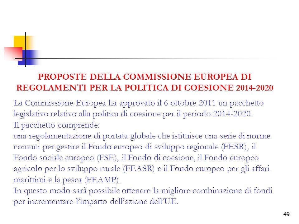 49 PROPOSTE DELLA COMMISSIONE EUROPEA DI REGOLAMENTI PER LA POLITICA DI COESIONE 2014-2020 La Commissione Europea ha approvato il 6 ottobre 2011 un pacchetto legislativo relativo alla politica di coesione per il periodo 2014-2020.