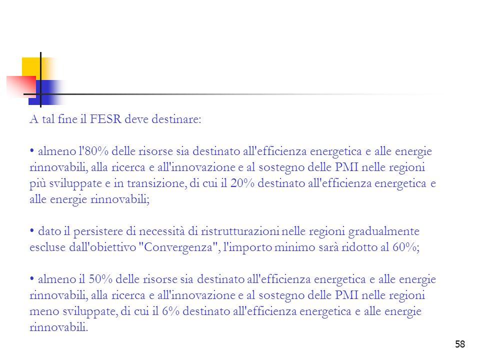 58 A tal fine il FESR deve destinare: almeno l'80% delle risorse sia destinato all'efficienza energetica e alle energie rinnovabili, alla ricerca e al