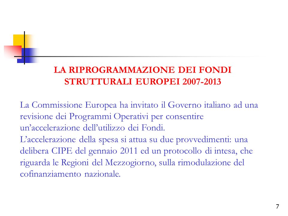 7 LA RIPROGRAMMAZIONE DEI FONDI STRUTTURALI EUROPEI 2007-2013 La Commissione Europea ha invitato il Governo italiano ad una revisione dei Programmi Operativi per consentire unaccelerazione dellutilizzo dei Fondi.