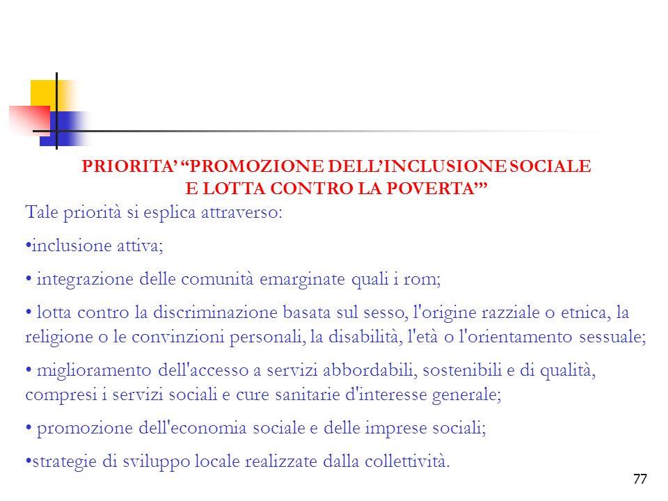 77 PRIORITA PROMOZIONE DELLINCLUSIONE SOCIALE E LOTTA CONTRO LA POVERTA Tale priorità si esplica attraverso: inclusione attiva; integrazione delle com