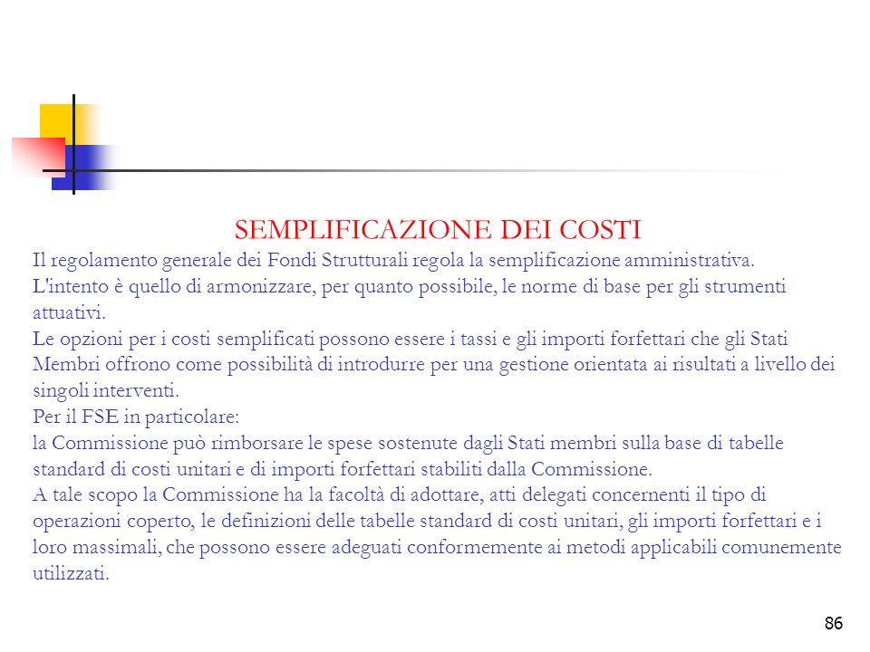 86 SEMPLIFICAZIONE DEI COSTI Il regolamento generale dei Fondi Strutturali regola la semplificazione amministrativa. L'intento è quello di armonizzare