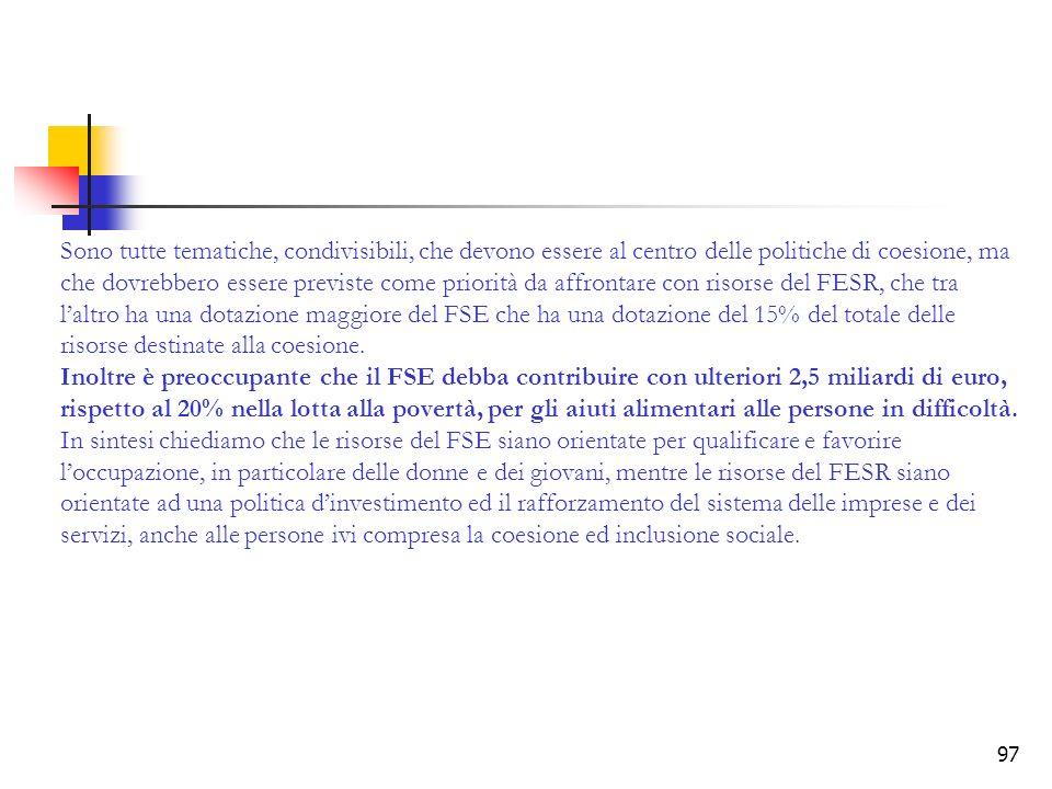 97 Sono tutte tematiche, condivisibili, che devono essere al centro delle politiche di coesione, ma che dovrebbero essere previste come priorità da affrontare con risorse del FESR, che tra laltro ha una dotazione maggiore del FSE che ha una dotazione del 15% del totale delle risorse destinate alla coesione.