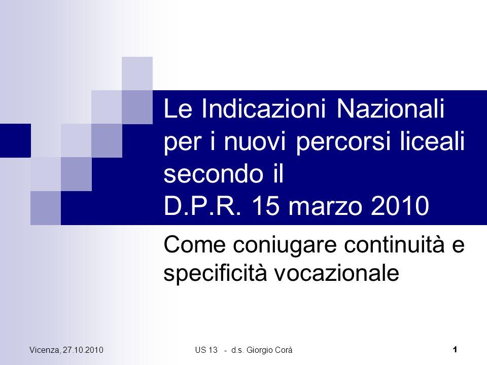 Vicenza, 27.10.2010US 13 - d.s. Giorgio Corà 1 Le Indicazioni Nazionali per i nuovi percorsi liceali secondo il D.P.R. 15 marzo 2010 Come coniugare co