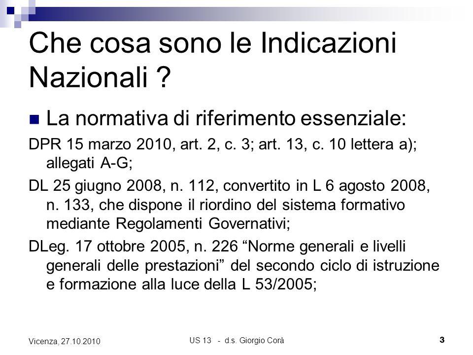 US 13 - d.s. Giorgio Corà3 Vicenza, 27.10.2010 Che cosa sono le Indicazioni Nazionali ? La normativa di riferimento essenziale: DPR 15 marzo 2010, art