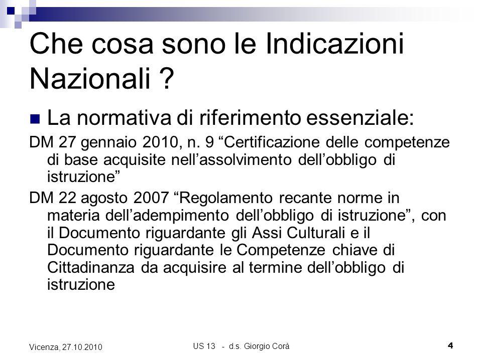 US 13 - d.s. Giorgio Corà4 Vicenza, 27.10.2010 Che cosa sono le Indicazioni Nazionali ? La normativa di riferimento essenziale: DM 27 gennaio 2010, n.