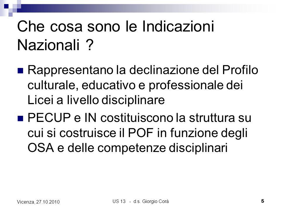US 13 - d.s. Giorgio Corà5 Vicenza, 27.10.2010 Che cosa sono le Indicazioni Nazionali ? Rappresentano la declinazione del Profilo culturale, educativo