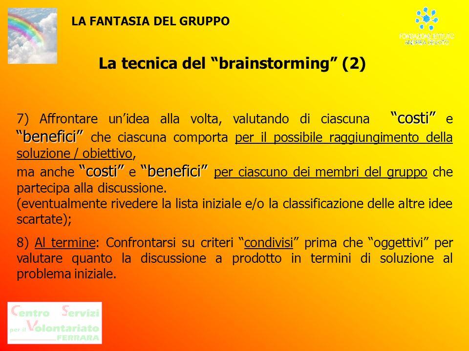La tecnica del brainstorming (2) costi benefici 7) Affrontare unidea alla volta, valutando di ciascuna costi e benefici che ciascuna comporta per il p