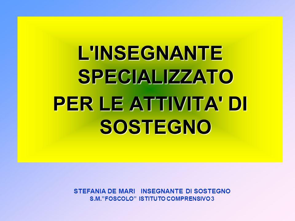 STEFANIA DE MARI INSEGNANTE DI SOSTEGNO S.M.FOSCOLO ISTITUTO COMPRENSIVO 3 L'INSEGNANTE SPECIALIZZATO PER LE ATTIVITA' DI SOSTEGNO
