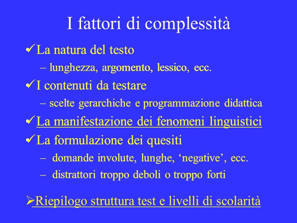 I fattori di complessità La natura del testo –lunghezza, argomento, lessico, ecc. I contenuti da testare –scelte gerarchiche e programmazione didattic