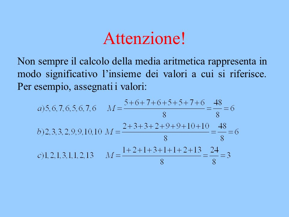 Attenzione! Non sempre il calcolo della media aritmetica rappresenta in modo significativo linsieme dei valori a cui si riferisce. Per esempio, assegn