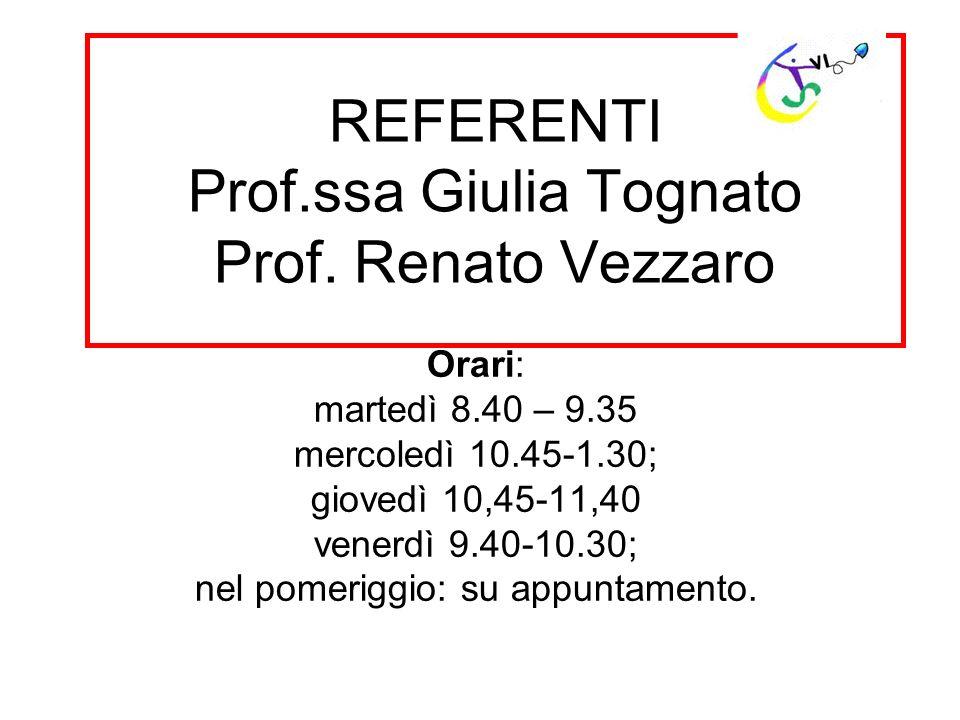 REFERENTI Prof.ssa Giulia Tognato Prof. Renato Vezzaro Orari: martedì 8.40 – 9.35 mercoledì 10.45-1.30; giovedì 10,45-11,40 venerdì 9.40-10.30; nel po