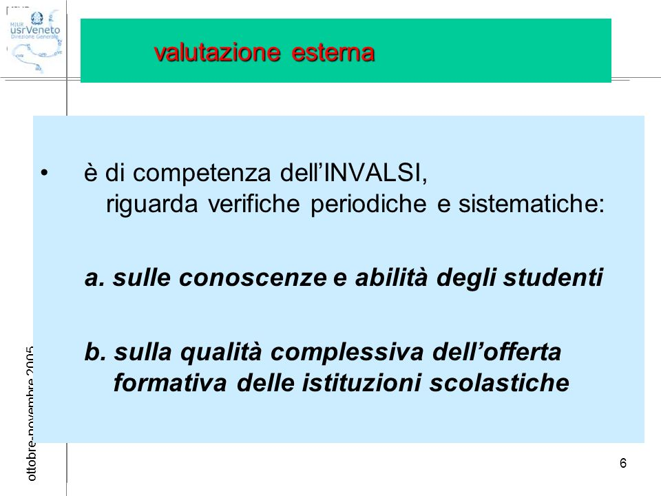 ottobre-novembre 2005 6 valutazione esterna è di competenza dellINVALSI, riguarda verifiche periodiche e sistematiche: a. sulle conoscenze e abilità d