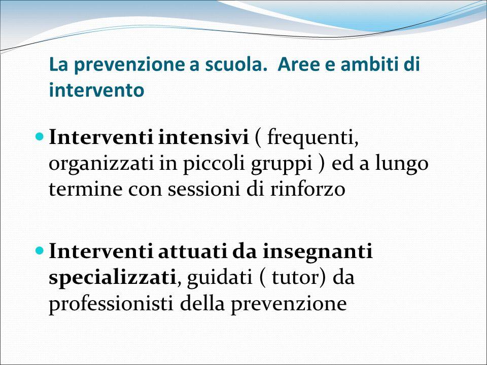 La prevenzione a scuola. Aree e ambiti di intervento Interventi intensivi ( frequenti, organizzati in piccoli gruppi ) ed a lungo termine con sessioni