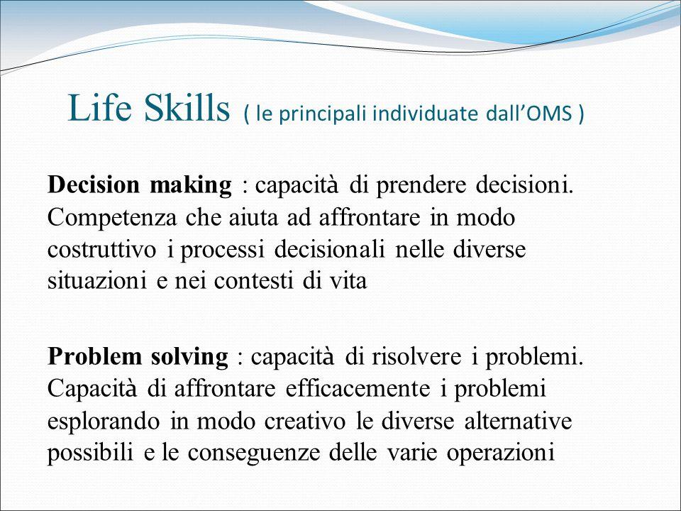 Life Skills ( le principali individuate dallOMS ) Decision making : capacit à di prendere decisioni. Competenza che aiuta ad affrontare in modo costru