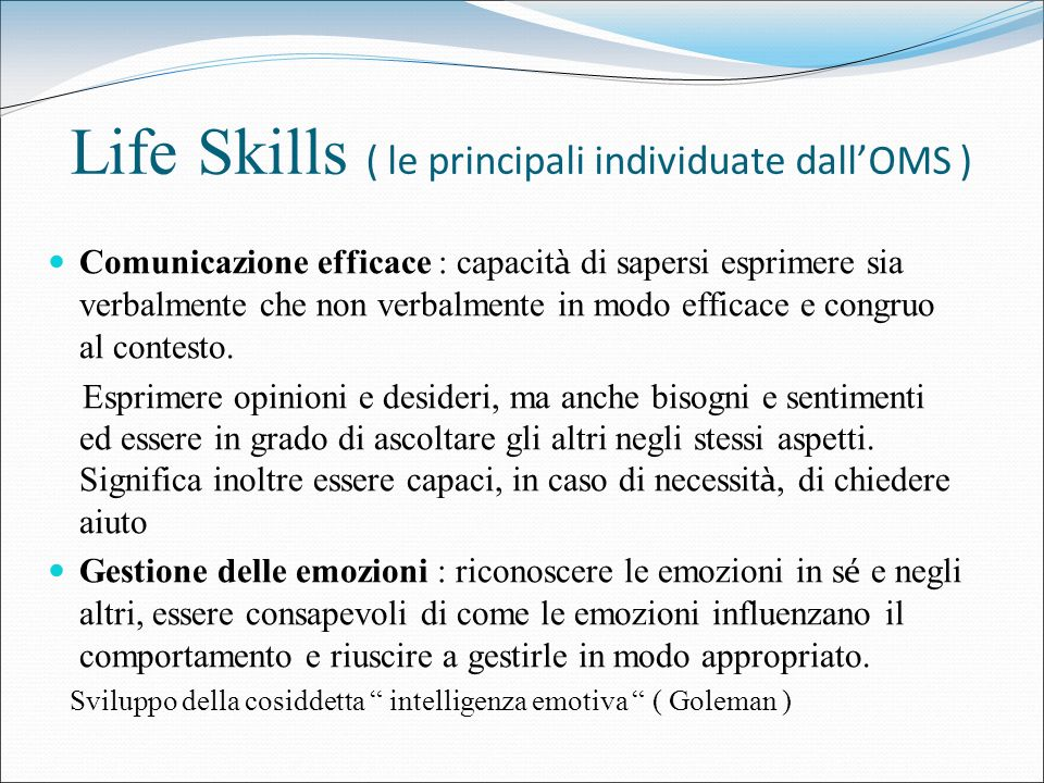 Life Skills ( le principali individuate dallOMS ) Comunicazione efficace : capacit à di sapersi esprimere sia verbalmente che non verbalmente in modo
