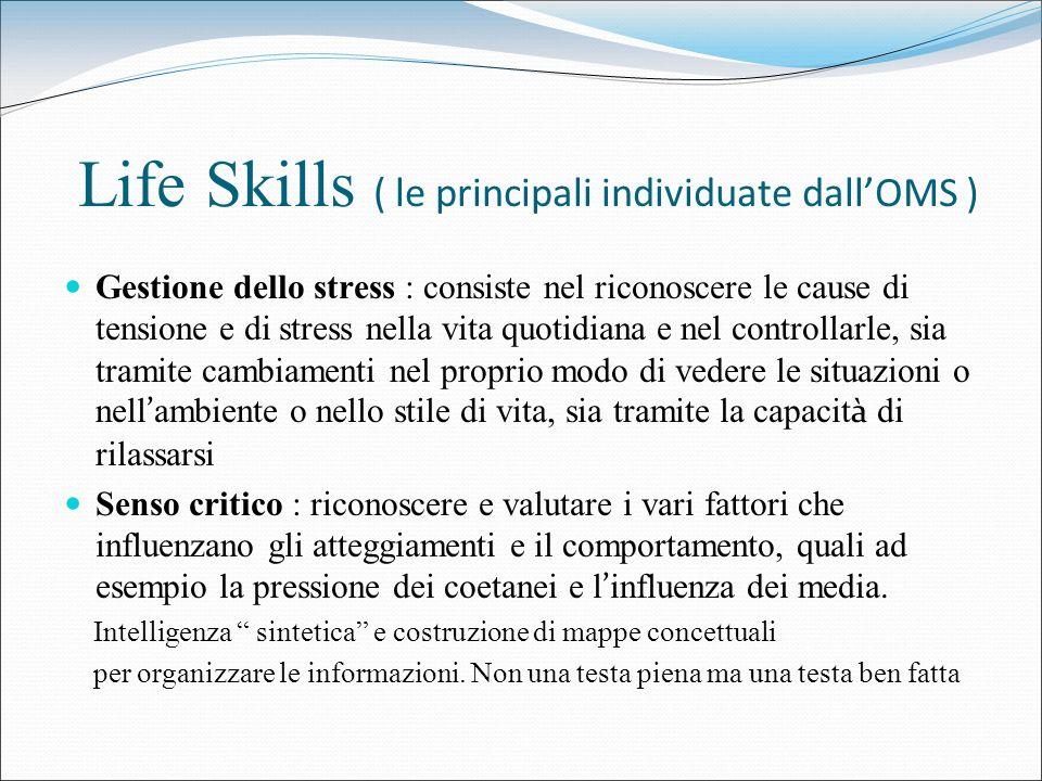 Life Skills ( le principali individuate dallOMS ) Gestione dello stress : consiste nel riconoscere le cause di tensione e di stress nella vita quotidi