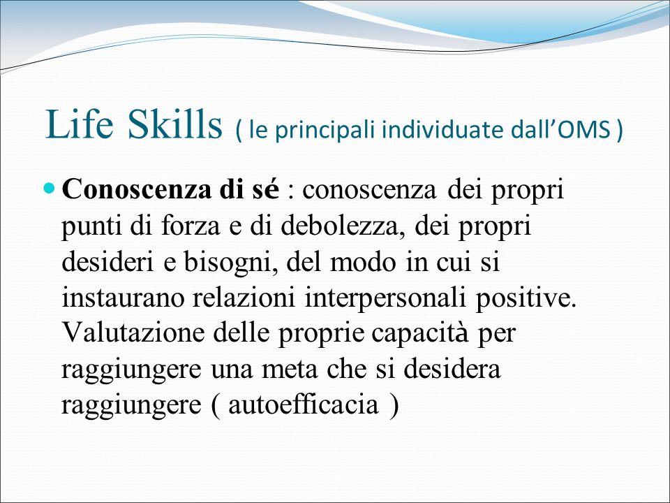 Life Skills ( le principali individuate dallOMS ) Conoscenza di s é : conoscenza dei propri punti di forza e di debolezza, dei propri desideri e bisog