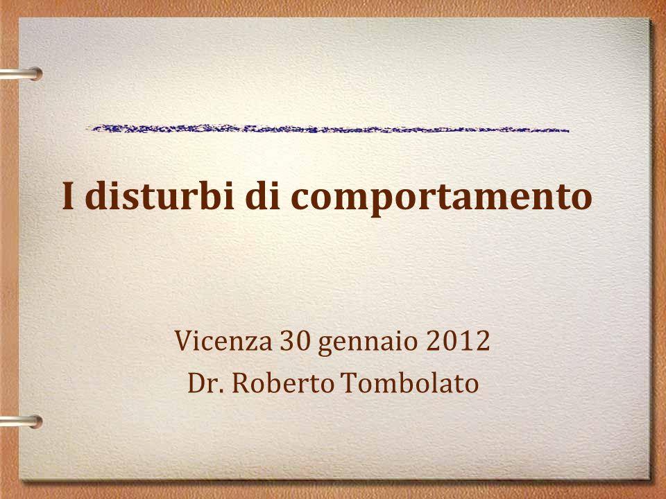 I disturbi di comportamento Vicenza 30 gennaio 2012 Dr. Roberto Tombolato