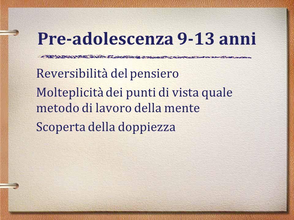 Pre-adolescenza 9-13 anni Reversibilità del pensiero Molteplicità dei punti di vista quale metodo di lavoro della mente Scoperta della doppiezza