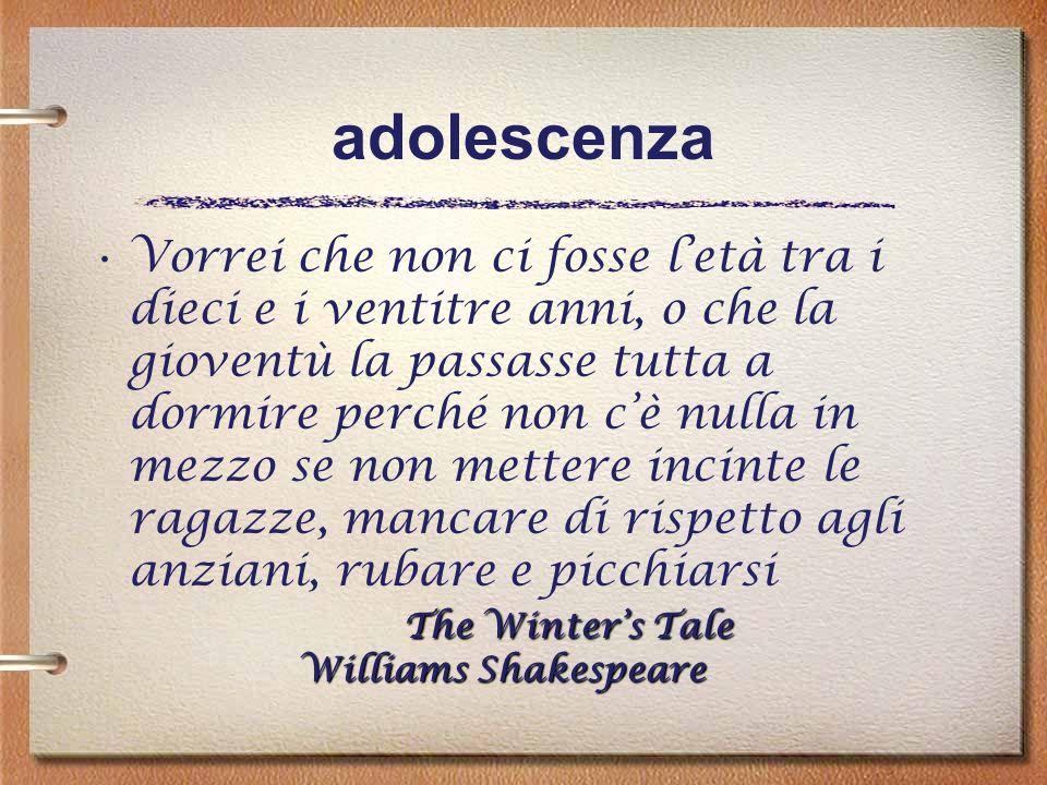 adolescenza The Winters Tale Williams ShakespeareVorrei che non ci fosse letà tra i dieci e i ventitre anni, o che la gioventù la passasse tutta a dor