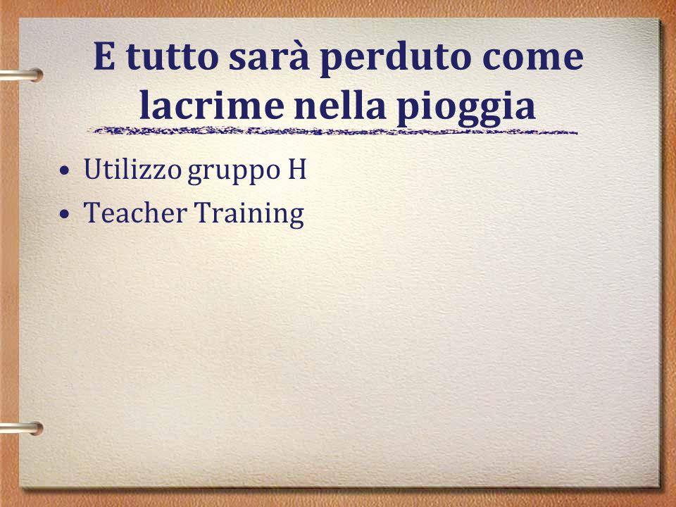 E tutto sarà perduto come lacrime nella pioggia Utilizzo gruppo H Teacher Training