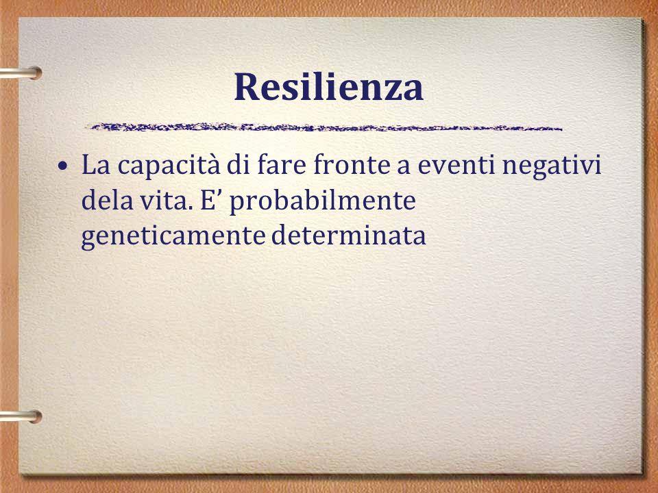 Resilienza La capacità di fare fronte a eventi negativi dela vita. E probabilmente geneticamente determinata