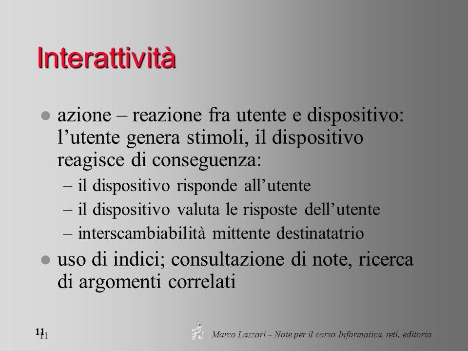 Marco Lazzari – Note per il corso Informatica, reti, editoria 11 Interattività l azione – reazione fra utente e dispositivo: lutente genera stimoli, i