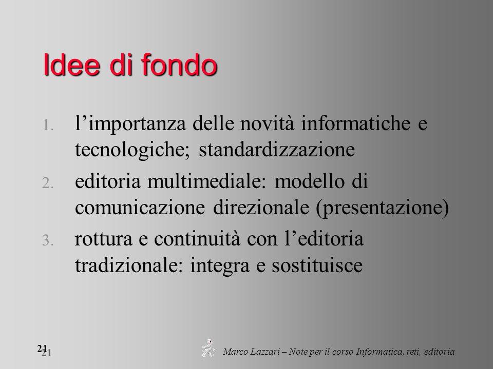 Marco Lazzari – Note per il corso Informatica, reti, editoria 21 Idee di fondo 1. limportanza delle novità informatiche e tecnologiche; standardizzazi