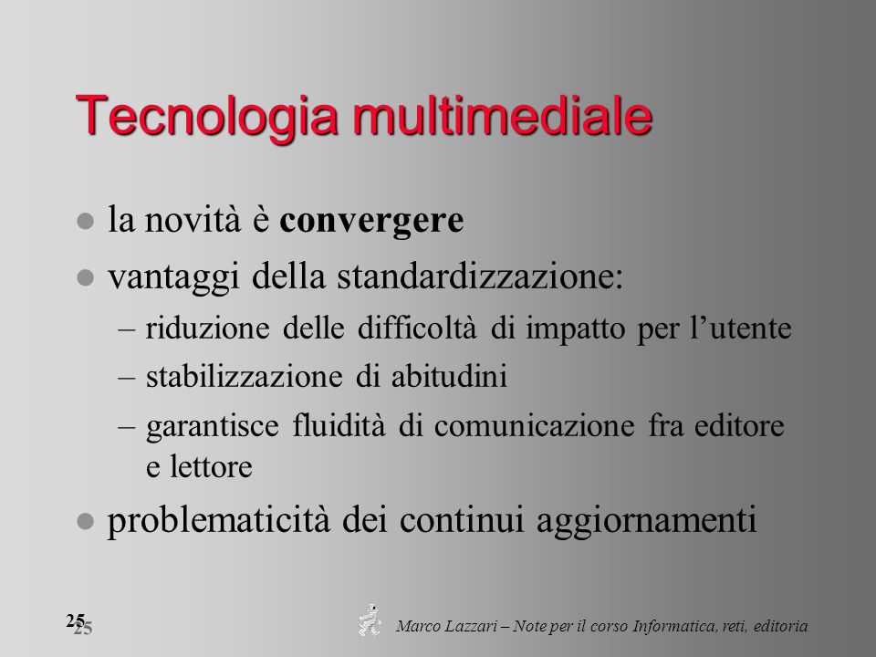 Marco Lazzari – Note per il corso Informatica, reti, editoria 25 Tecnologia multimediale l la novità è convergere l vantaggi della standardizzazione: