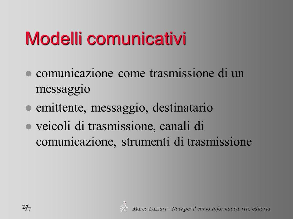 Marco Lazzari – Note per il corso Informatica, reti, editoria 27 Modelli comunicativi l comunicazione come trasmissione di un messaggio l emittente, m