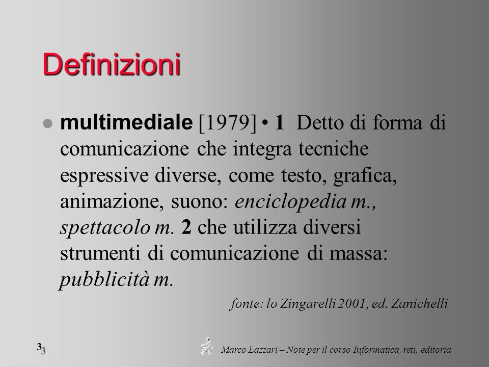 Marco Lazzari – Note per il corso Informatica, reti, editoria 3 3 Definizioni multimediale [1979] 1 Detto di forma di comunicazione che integra tecnic
