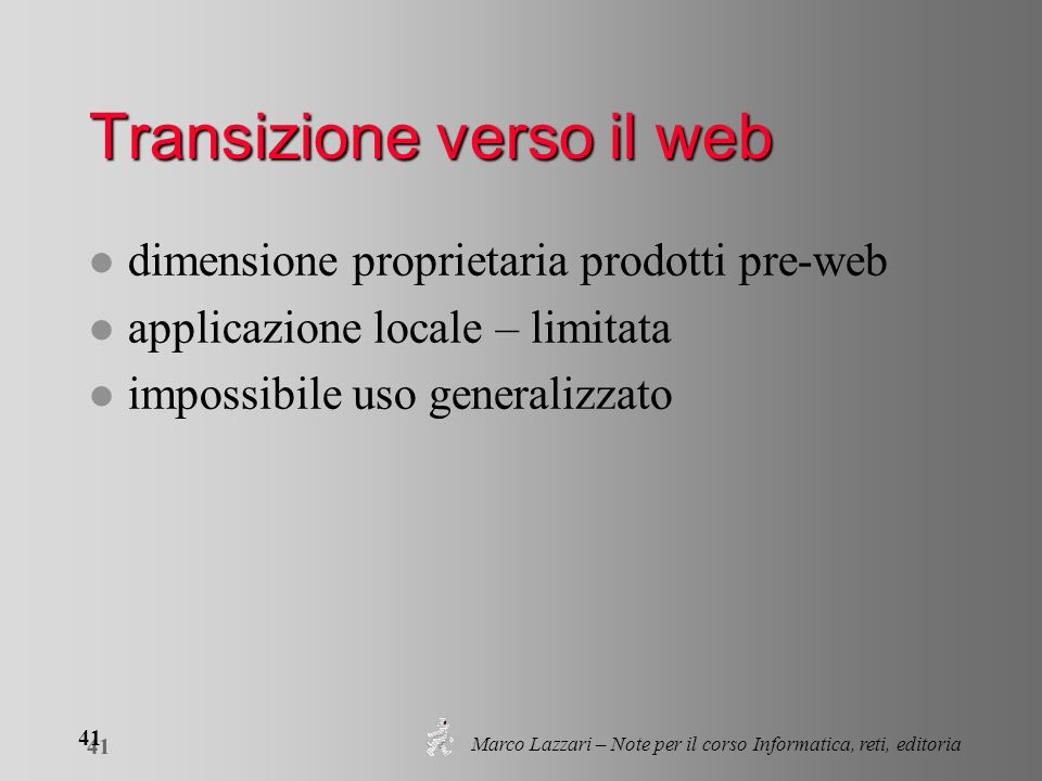 Marco Lazzari – Note per il corso Informatica, reti, editoria 41 Transizione verso il web l dimensione proprietaria prodotti pre-web l applicazione lo