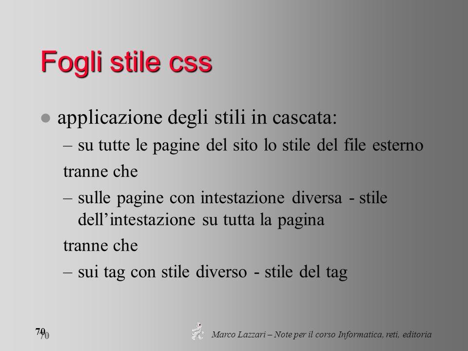 Marco Lazzari – Note per il corso Informatica, reti, editoria 70 Fogli stile css l applicazione degli stili in cascata: –su tutte le pagine del sito l