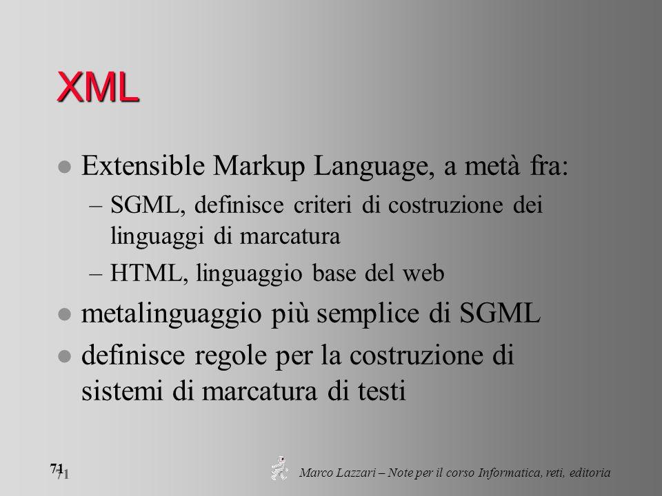 Marco Lazzari – Note per il corso Informatica, reti, editoria 71 XML l Extensible Markup Language, a metà fra: –SGML, definisce criteri di costruzione
