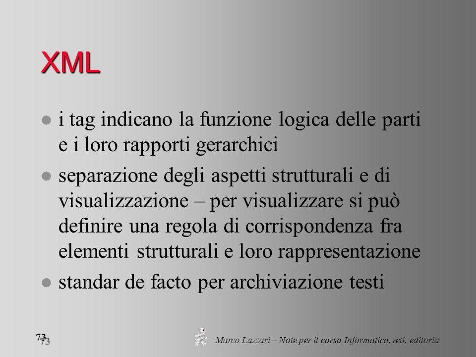 Marco Lazzari – Note per il corso Informatica, reti, editoria 73 XML l i tag indicano la funzione logica delle parti e i loro rapporti gerarchici l se