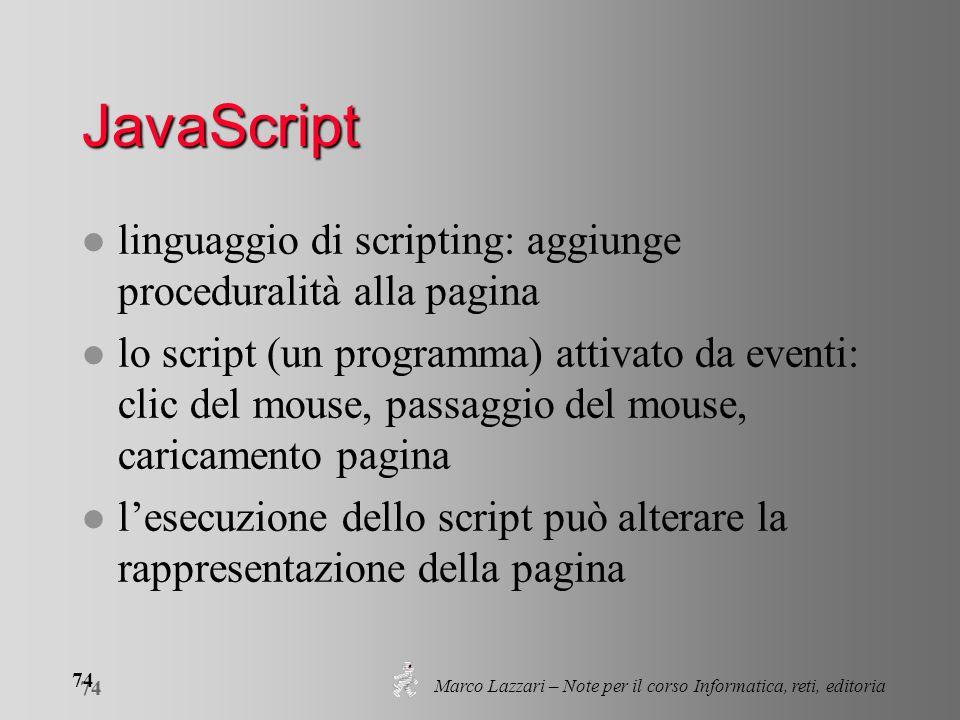 Marco Lazzari – Note per il corso Informatica, reti, editoria 74 JavaScript l linguaggio di scripting: aggiunge proceduralità alla pagina l lo script