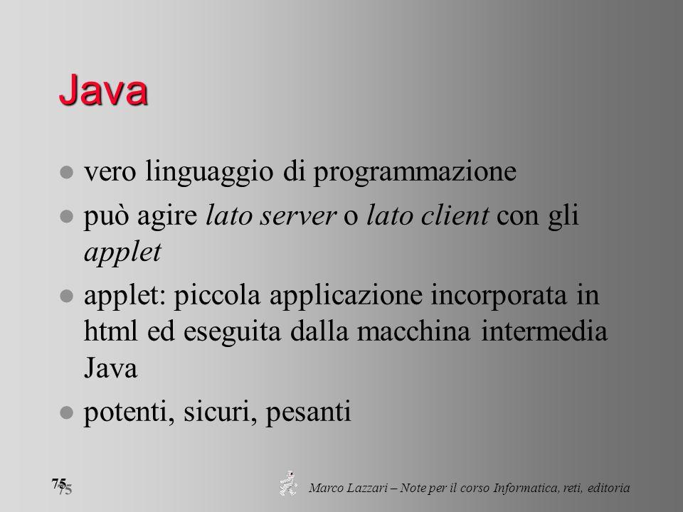 Marco Lazzari – Note per il corso Informatica, reti, editoria 75 Java l vero linguaggio di programmazione l può agire lato server o lato client con gl