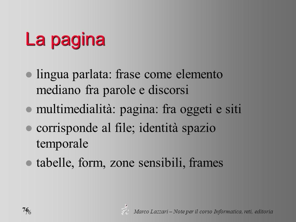 Marco Lazzari – Note per il corso Informatica, reti, editoria 76 La pagina l lingua parlata: frase come elemento mediano fra parole e discorsi l multi