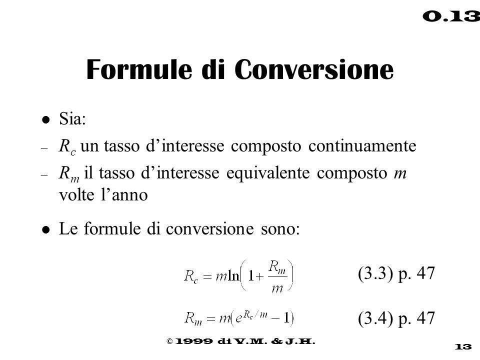 © 1999 di V.M. & J.H. 13 0.13 Formule di Conversione l Sia: – R c un tasso dinteresse composto continuamente – R m il tasso dinteresse equivalente com
