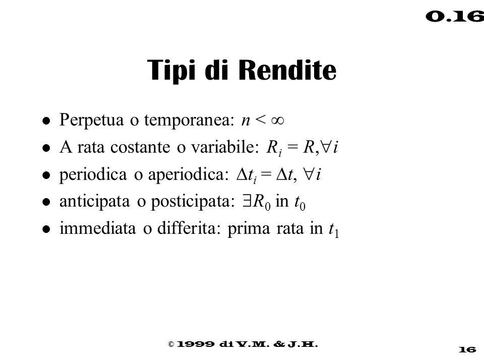 © 1999 di V.M. & J.H. 16 0.16 Tipi di Rendite l Perpetua o temporanea: n < l A rata costante o variabile: R i = R, i periodica o aperiodica: t i = t,