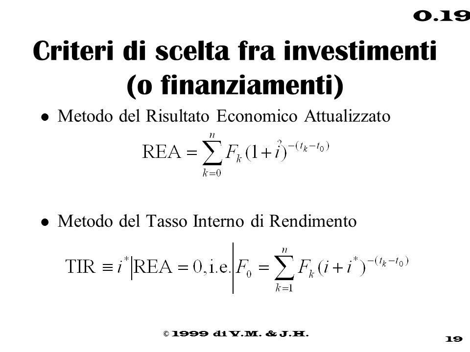 © 1999 di V.M. & J.H. 19 0.19 Criteri di scelta fra investimenti (o finanziamenti) l Metodo del Risultato Economico Attualizzato l Metodo del Tasso In