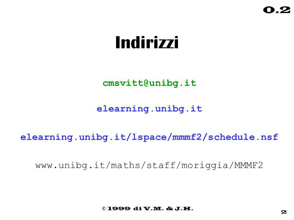 © 1999 di V.M. & J.H. 2 0.2 Indirizzi cmsvitt@unibg.it elearning.unibg.it elearning.unibg.it/lspace/mmmf2/schedule.nsf www.unibg.it/maths/staff/morigg