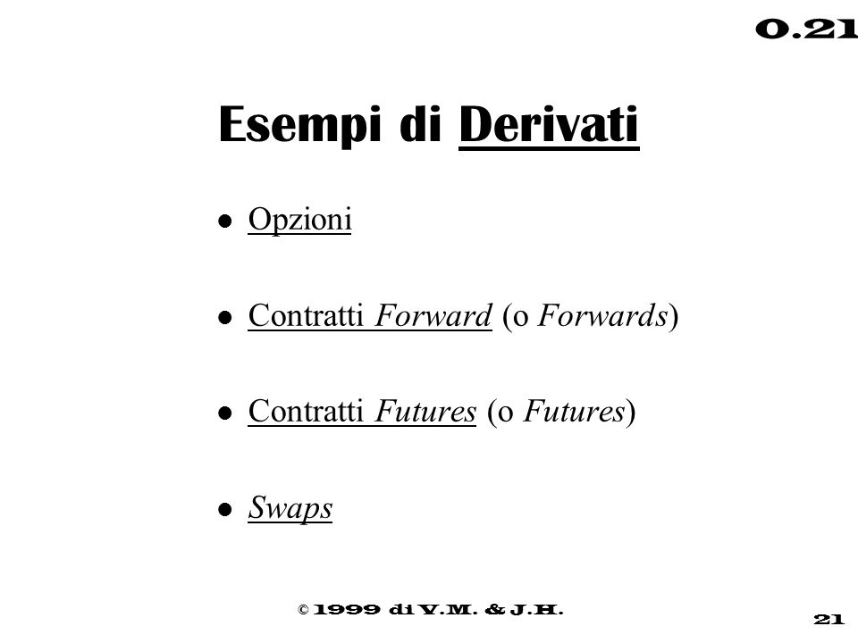 © 1999 di V.M. & J.H. 21 0.21 Esempi di Derivati l Opzioni l Contratti Forward (o Forwards) l Contratti Futures (o Futures) l Swaps