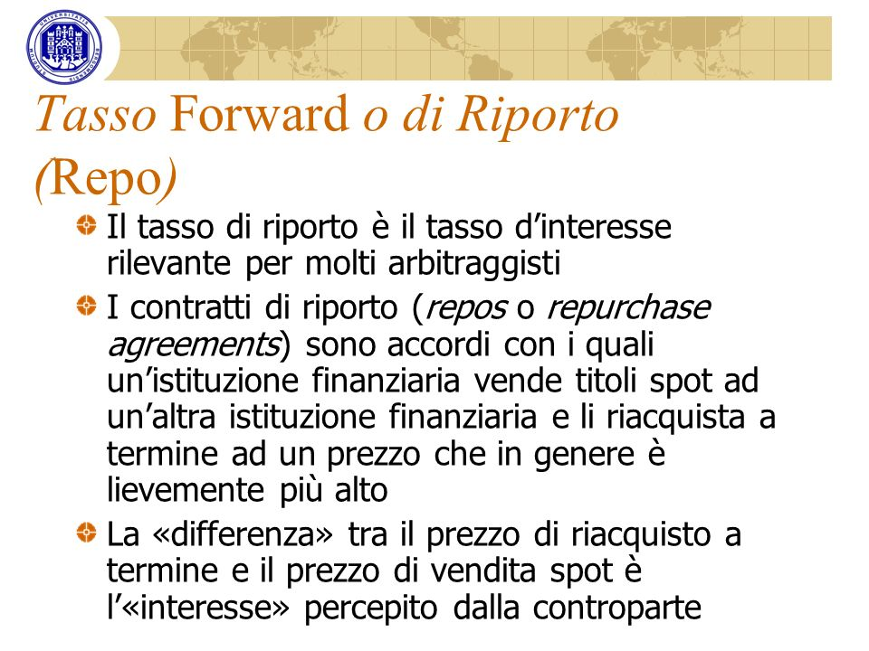 Tasso Forward o di Riporto (Repo) Il tasso di riporto è il tasso dinteresse rilevante per molti arbitraggisti I contratti di riporto (repos o repurcha
